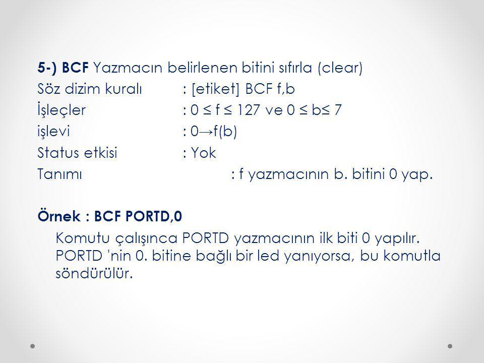 5-) BCF Yazmacın belirlenen bitini sıfırla (clear) Söz dizim kuralı : [etiket] BCF f,b İşleçler : 0 ≤ f ≤ 127 ve 0 ≤ b≤ 7 işlevi : 0→f(b) Status etkisi : Yok Tanımı : f yazmacının b.